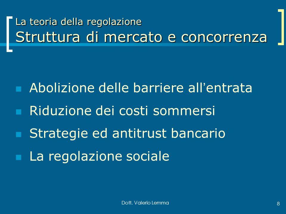 Dott. Valerio Lemma 8 La teoria della regolazione Struttura di mercato e concorrenza Abolizione delle barriere allentrata Riduzione dei costi sommersi
