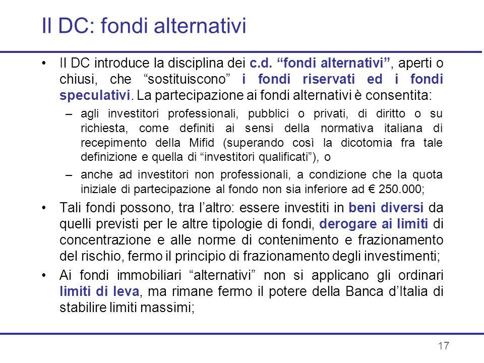 17 Il DC: fondi alternativi Il DC introduce la disciplina dei c.d. fondi alternativi, aperti o chiusi, che sostituiscono i fondi riservati ed i fondi