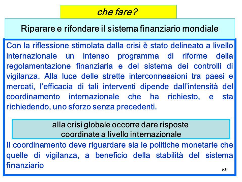 59 Con la riflessione stimolata dalla crisi è stato delineato a livello internazionale un intenso programma di riforme della regolamentazione finanziaria e del sistema dei controlli di vigilanza.