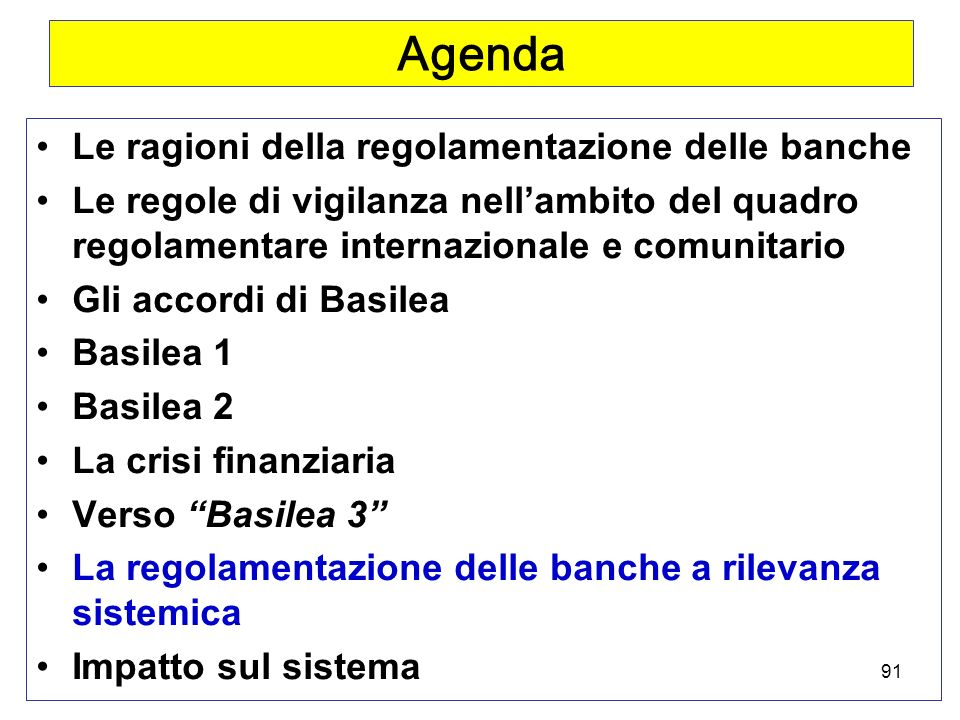 91 Agenda Le ragioni della regolamentazione delle banche Le regole di vigilanza nellambito del quadro regolamentare internazionale e comunitario Gli accordi di Basilea Basilea 1 Basilea 2 La crisi finanziaria Verso Basilea 3 La regolamentazione delle banche a rilevanza sistemica Impatto sul sistema