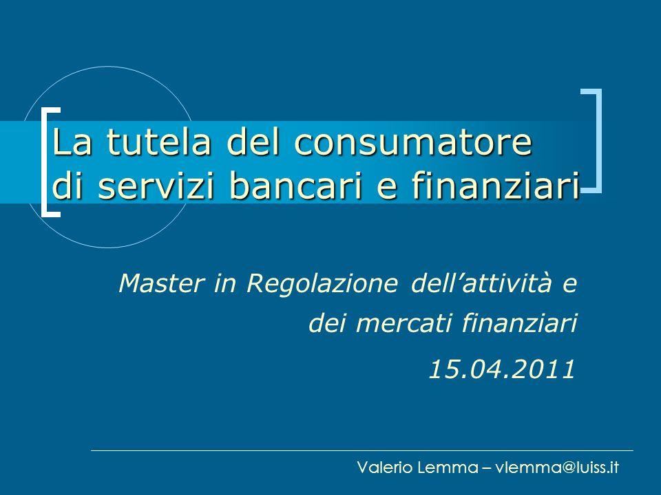 La tutela del consumatore di servizi bancari e finanziari Master in Regolazione dellattività e dei mercati finanziari 15.04.2011 Valerio Lemma – vlemm