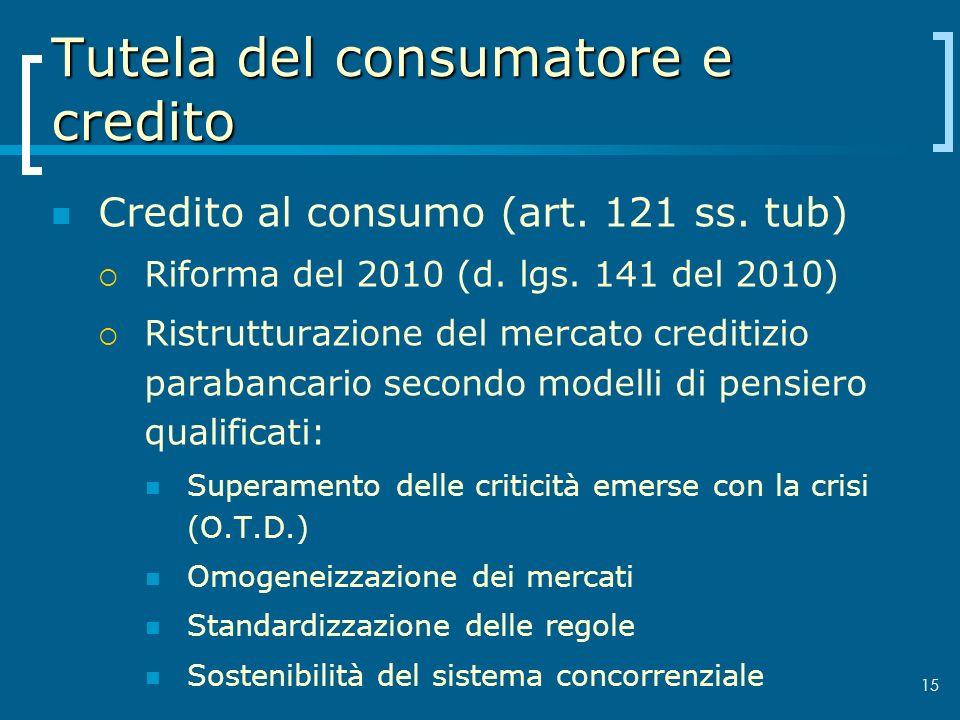 Tutela del consumatore e credito Credito al consumo (art. 121 ss. tub) Riforma del 2010 (d. lgs. 141 del 2010) Ristrutturazione del mercato creditizio