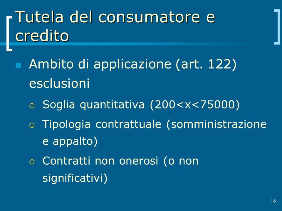 Tutela del consumatore e credito Ambito di applicazione (art. 122) esclusioni Soglia quantitativa (200<x<75000) Tipologia contrattuale (somministrazio
