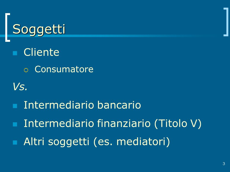 Soggetti Cliente Consumatore Vs. Intermediario bancario Intermediario finanziario (Titolo V) Altri soggetti (es. mediatori) 3