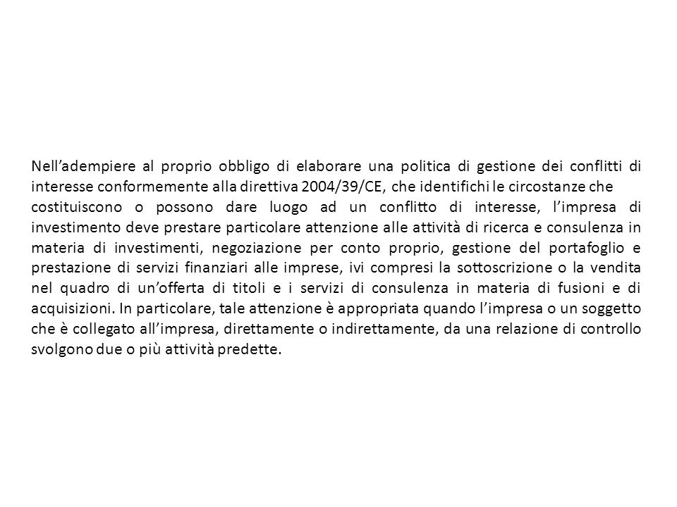 Nelladempiere al proprio obbligo di elaborare una politica di gestione dei conflitti di interesse conformemente alla direttiva 2004/39/CE, che identifichi le circostanze che costituiscono o possono dare luogo ad un conflitto di interesse, limpresa di investimento deve prestare particolare attenzione alle attività di ricerca e consulenza in materia di investimenti, negoziazione per conto proprio, gestione del portafoglio e prestazione di servizi finanziari alle imprese, ivi compresi la sottoscrizione o la vendita nel quadro di unofferta di titoli e i servizi di consulenza in materia di fusioni e di acquisizioni.