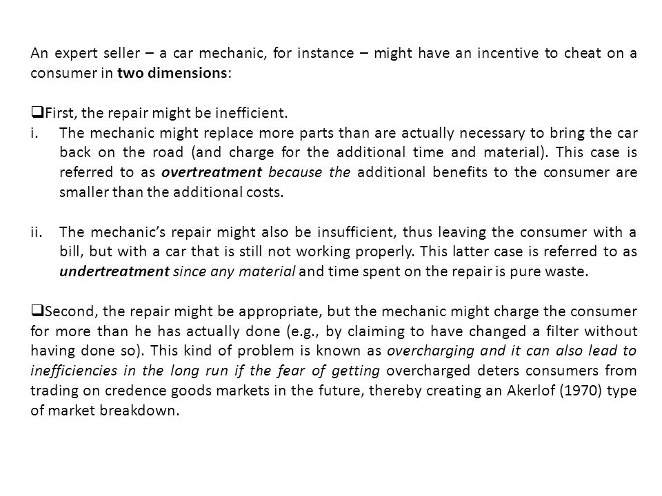An expert seller – a car mechanic, for instance – might have an incentive to cheat on a consumer in two dimensions: First, the repair might be inefficient.
