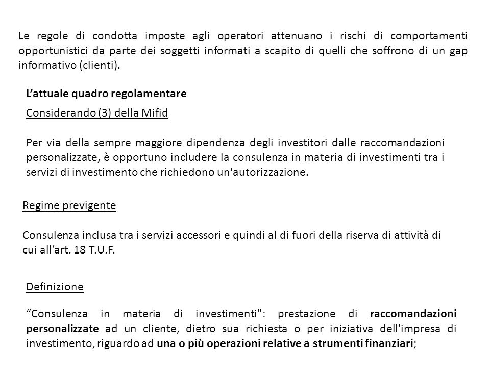 Lattuale quadro regolamentare Considerando (3) della Mifid Per via della sempre maggiore dipendenza degli investitori dalle raccomandazioni personalizzate, è opportuno includere la consulenza in materia di investimenti tra i servizi di investimento che richiedono un autorizzazione.
