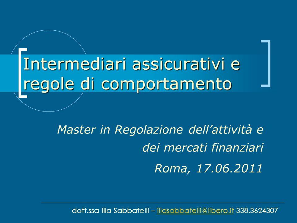 Intermediari assicurativi e regole di comportamento Master in Regolazione dellattività e dei mercati finanziari Roma, 17.06.2011 dott.ssa Illa Sabbate
