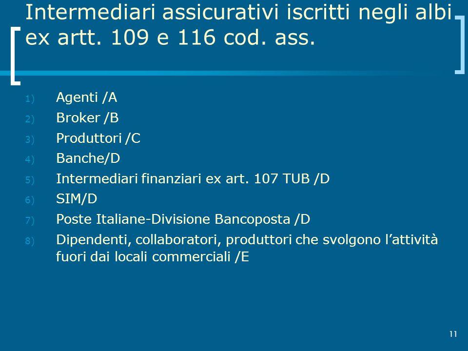 11 Intermediari assicurativi iscritti negli albi ex artt. 109 e 116 cod. ass. 1) Agenti /A 2) Broker /B 3) Produttori /C 4) Banche/D 5) Intermediari f
