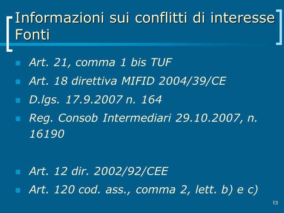 13 Informazioni sui conflitti di interesse Fonti Art. 21, comma 1 bis TUF Art. 18 direttiva MIFID 2004/39/CE D.lgs. 17.9.2007 n. 164 Reg. Consob Inter