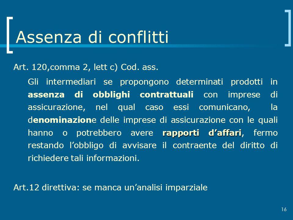 16 Assenza di conflitti Art. 120,comma 2, lett c) Cod. ass. rapporti daffari Gli intermediari se propongono determinati prodotti in assenza di obbligh