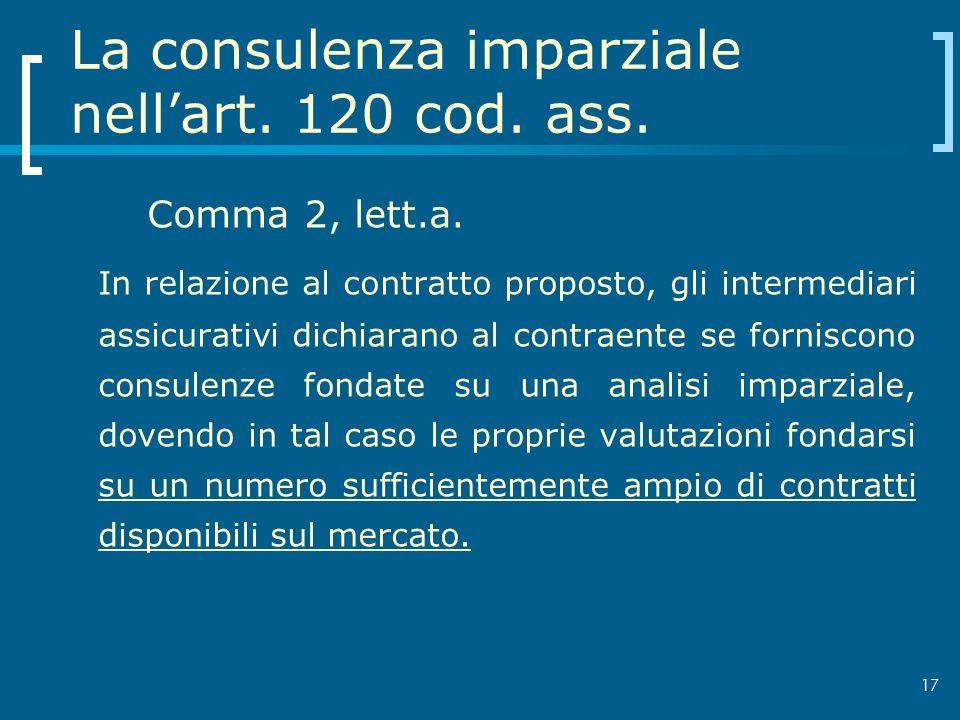 17 La consulenza imparziale nellart. 120 cod. ass. Comma 2, lett.a. In relazione al contratto proposto, gli intermediari assicurativi dichiarano al co