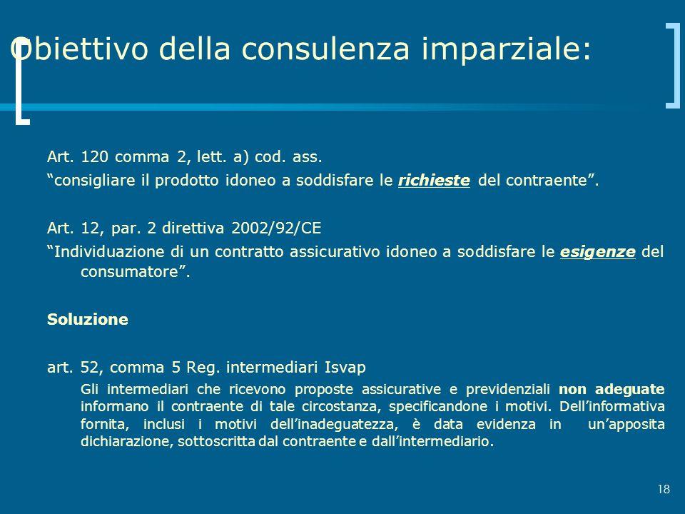 18 Obiettivo della consulenza imparziale: Art. 120 comma 2, lett. a) cod. ass. consigliare il prodotto idoneo a soddisfare le richieste del contraente