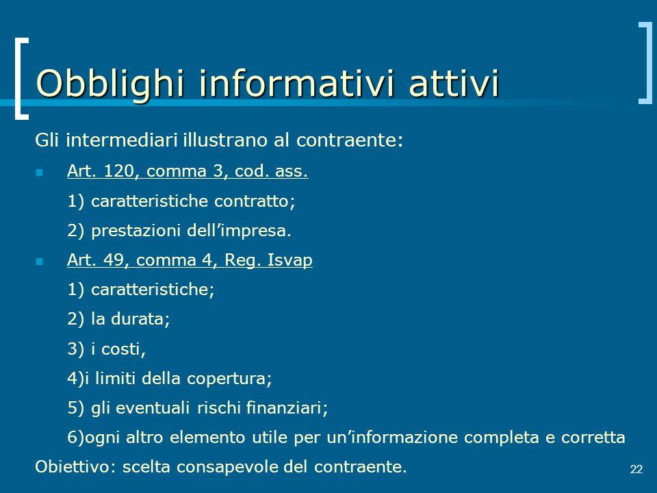 22 Obblighi informativi attivi Gli intermediari illustrano al contraente: Art. 120, comma 3, cod. ass. 1) caratteristiche contratto; 2) prestazioni de