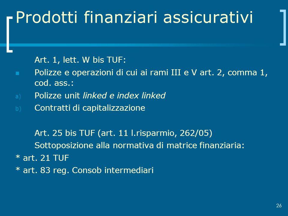 26 Prodotti finanziari assicurativi Art. 1, lett. W bis TUF: Polizze e operazioni di cui ai rami III e V art. 2, comma 1, cod. ass.: a) Polizze unit l