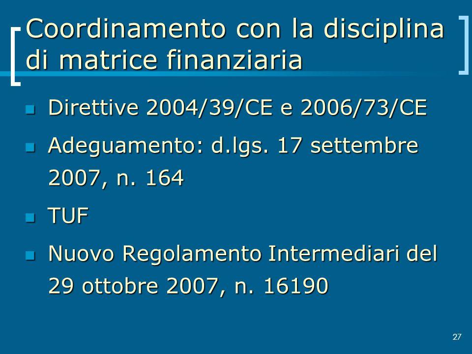 27 Coordinamento con la disciplina di matrice finanziaria Direttive 2004/39/CE e 2006/73/CE Direttive 2004/39/CE e 2006/73/CE Adeguamento: d.lgs. 17 s