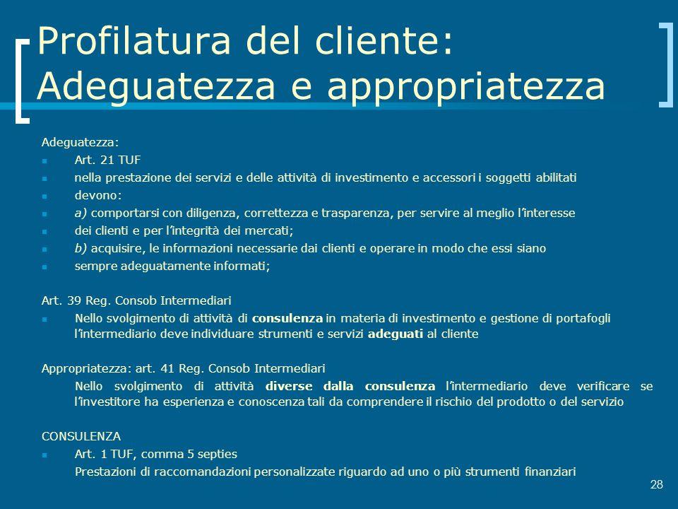 28 Profilatura del cliente: Adeguatezza e appropriatezza Adeguatezza: Art. 21 TUF nella prestazione dei servizi e delle attività di investimento e acc