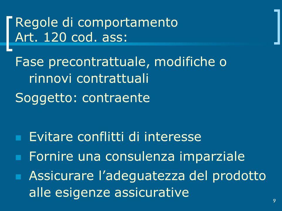 9 Regole di comportamento Art. 120 cod. ass: Fase precontrattuale, modifiche o rinnovi contrattuali Soggetto: contraente Evitare conflitti di interess