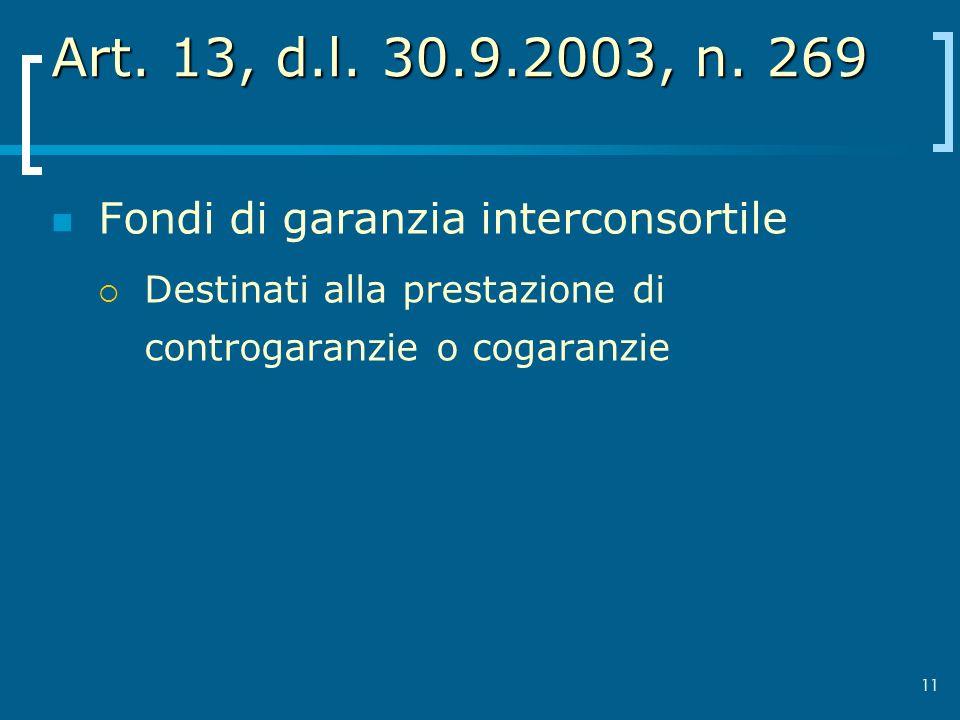 11 Art. 13, d.l. 30.9.2003, n. 269 Fondi di garanzia interconsortile Destinati alla prestazione di controgaranzie o cogaranzie