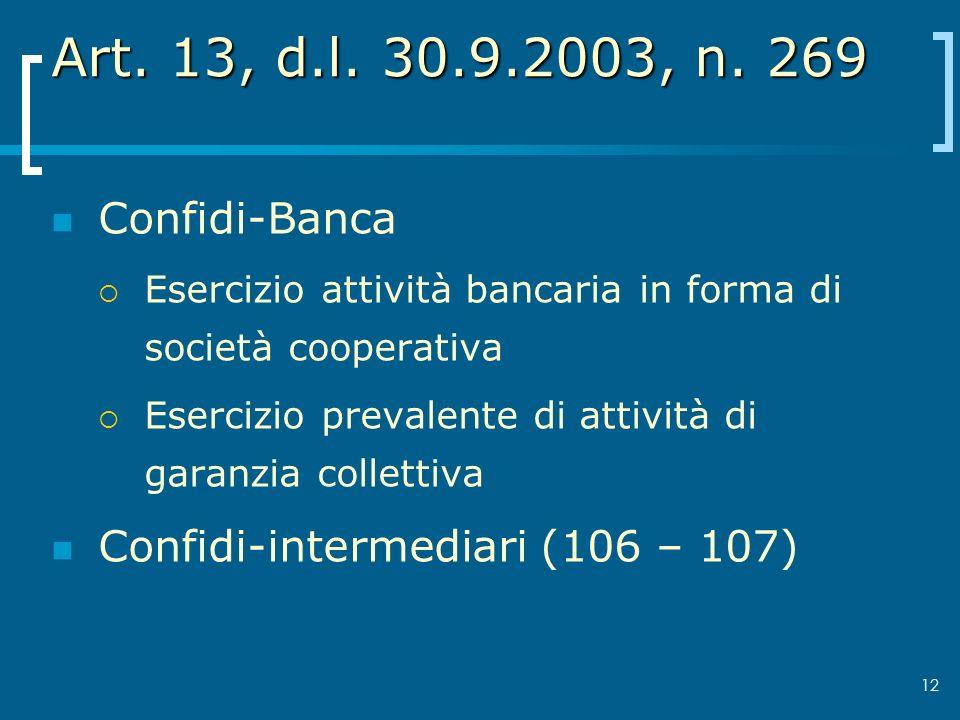 12 Art. 13, d.l. 30.9.2003, n. 269 Confidi-Banca Esercizio attività bancaria in forma di società cooperativa Esercizio prevalente di attività di garan