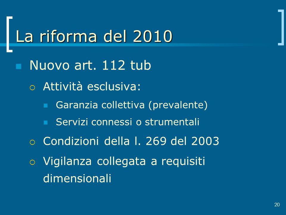 20 La riforma del 2010 Nuovo art. 112 tub Attività esclusiva: Garanzia collettiva (prevalente) Servizi connessi o strumentali Condizioni della l. 269