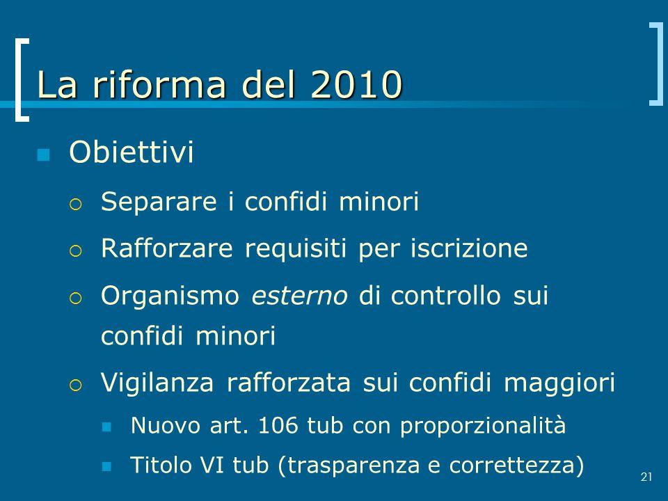 21 La riforma del 2010 Obiettivi Separare i confidi minori Rafforzare requisiti per iscrizione Organismo esterno di controllo sui confidi minori Vigil