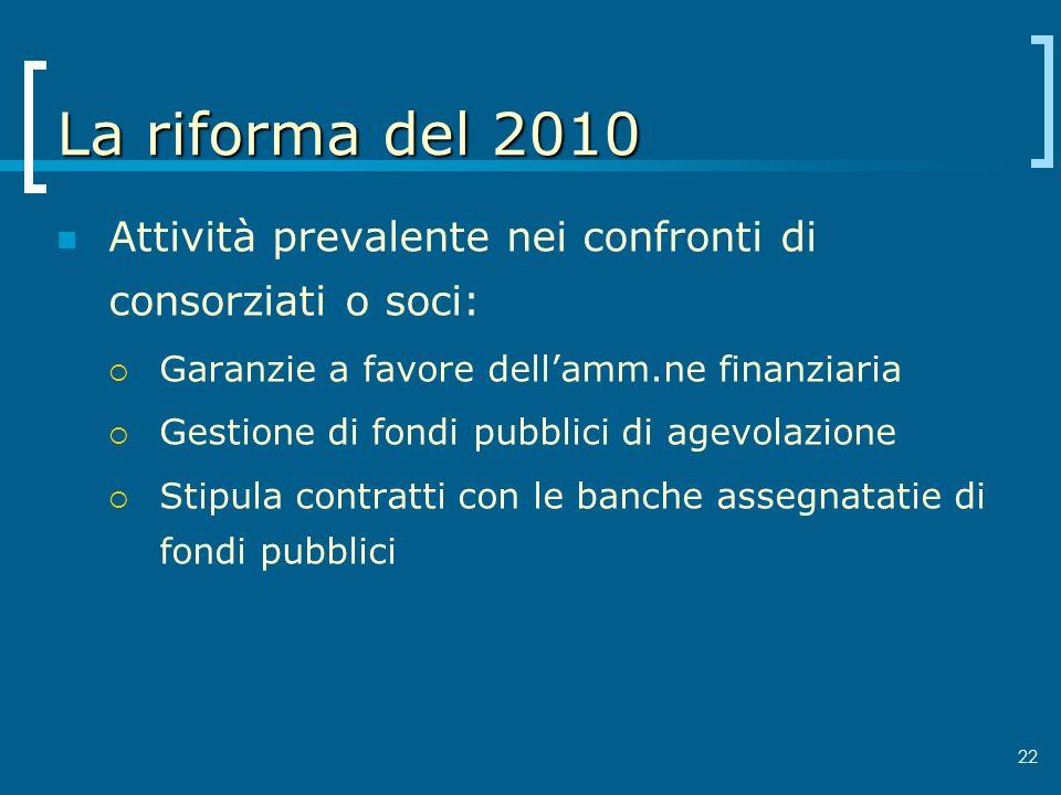 22 La riforma del 2010 Attività prevalente nei confronti di consorziati o soci: Garanzie a favore dellamm.ne finanziaria Gestione di fondi pubblici di