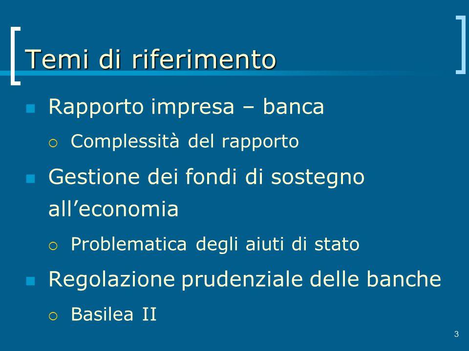 3 Temi di riferimento Rapporto impresa – banca Complessità del rapporto Gestione dei fondi di sostegno alleconomia Problematica degli aiuti di stato R