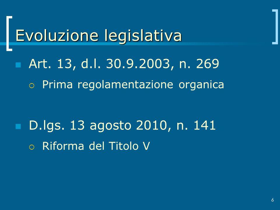 6 Evoluzione legislativa Art. 13, d.l. 30.9.2003, n. 269 Prima regolamentazione organica D.lgs. 13 agosto 2010, n. 141 Riforma del Titolo V