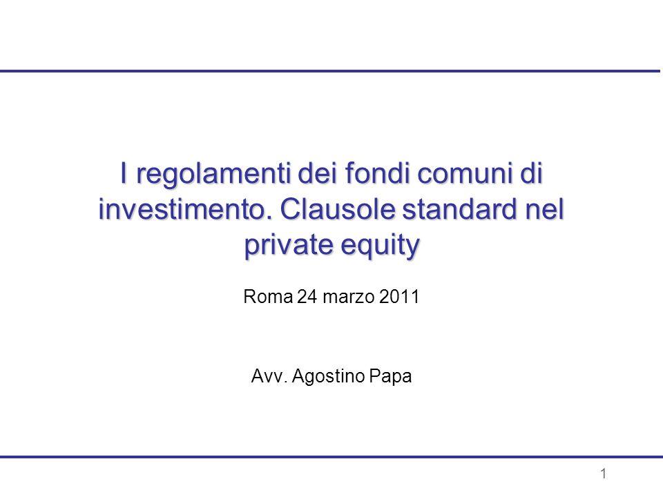1 I regolamenti dei fondi comuni di investimento. Clausole standard nel private equity Roma 24 marzo 2011 Avv. Agostino Papa