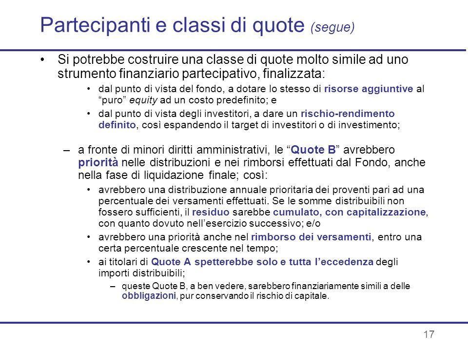 17 Partecipanti e classi di quote (segue) Si potrebbe costruire una classe di quote molto simile ad uno strumento finanziario partecipativo, finalizza