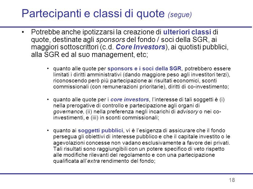 18 Partecipanti e classi di quote (segue) Potrebbe anche ipotizzarsi la creazione di ulteriori classi di quote, destinate agli sponsors del fondo / so