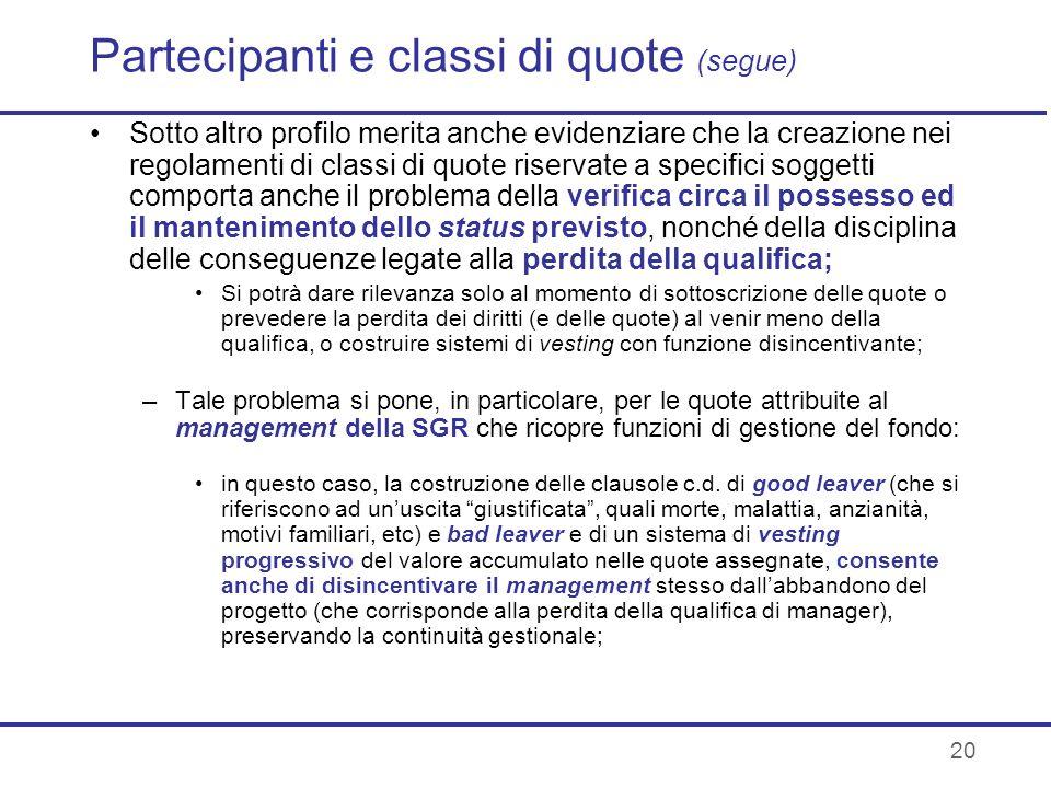 20 Partecipanti e classi di quote (segue) Sotto altro profilo merita anche evidenziare che la creazione nei regolamenti di classi di quote riservate a