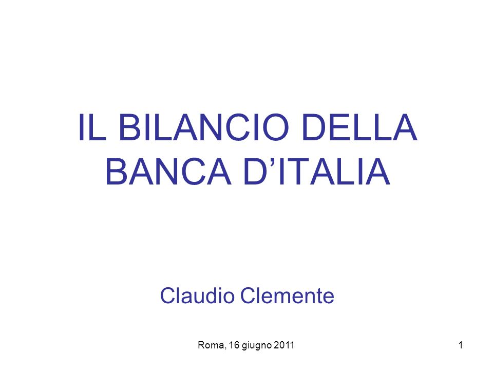 Roma, 16 giugno 20111 IL BILANCIO DELLA BANCA DITALIA Claudio Clemente