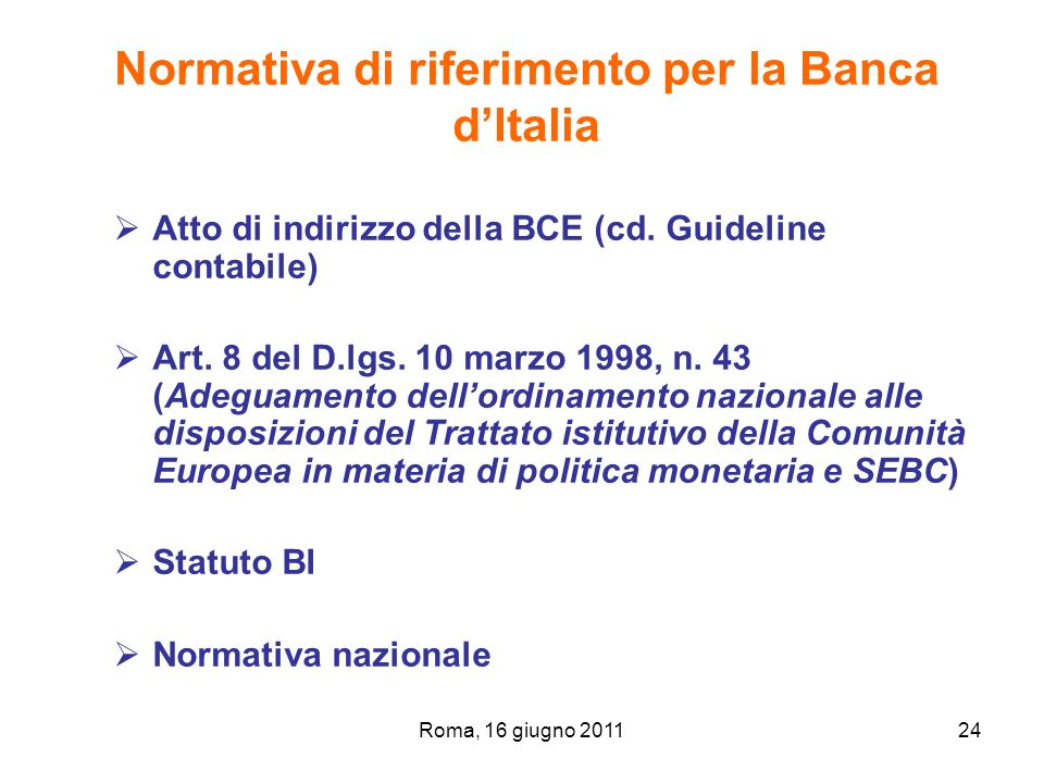 Roma, 16 giugno 201124 Normativa di riferimento per la Banca dItalia Atto di indirizzo della BCE (cd. Guideline contabile) Art. 8 del D.lgs. 10 marzo