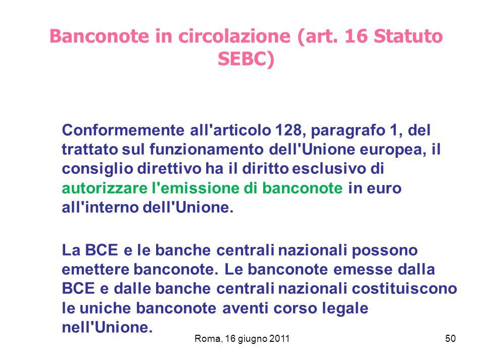 Roma, 16 giugno 201150 Banconote in circolazione (art. 16 Statuto SEBC) Conformemente all'articolo 128, paragrafo 1, del trattato sul funzionamento de