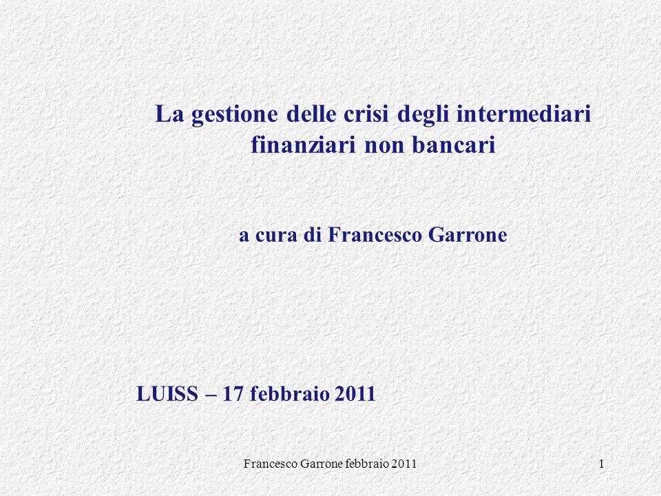 Francesco Garrone febbraio 20111 La gestione delle crisi degli intermediari finanziari non bancari a cura di Francesco Garrone LUISS – 17 febbraio 201