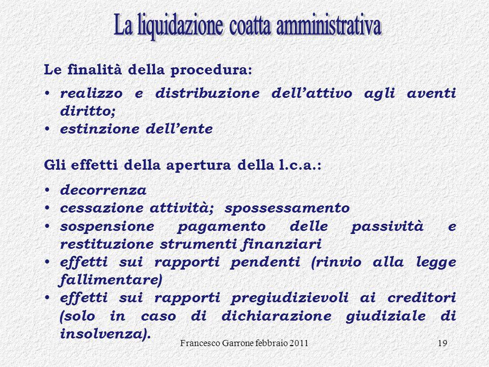 Francesco Garrone febbraio 201119 Le finalità della procedura: realizzo e distribuzione dellattivo agli aventi diritto; estinzione dellente Gli effett
