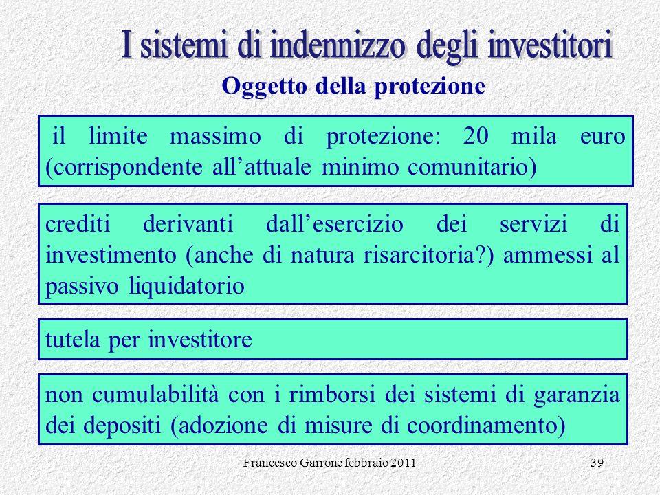 Francesco Garrone febbraio 201139 Oggetto della protezione tutela per investitore il limite massimo di protezione: 20 mila euro (corrispondente allatt
