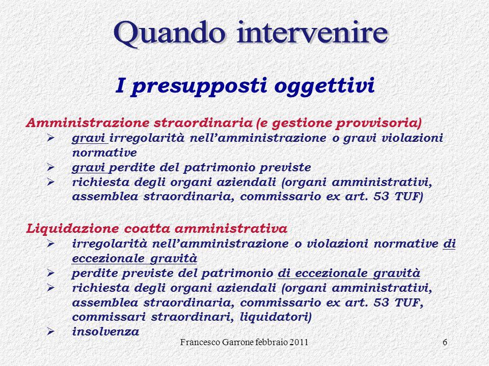 Francesco Garrone febbraio 20116 I presupposti oggettivi Amministrazione straordinaria (e gestione provvisoria) gravi irregolarità nellamministrazione