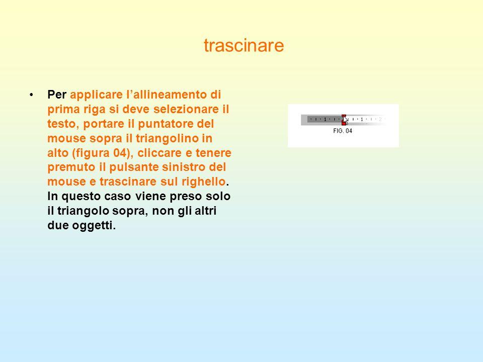 trascinare Per applicare lallineamento di prima riga si deve selezionare il testo, portare il puntatore del mouse sopra il triangolino in alto (figura