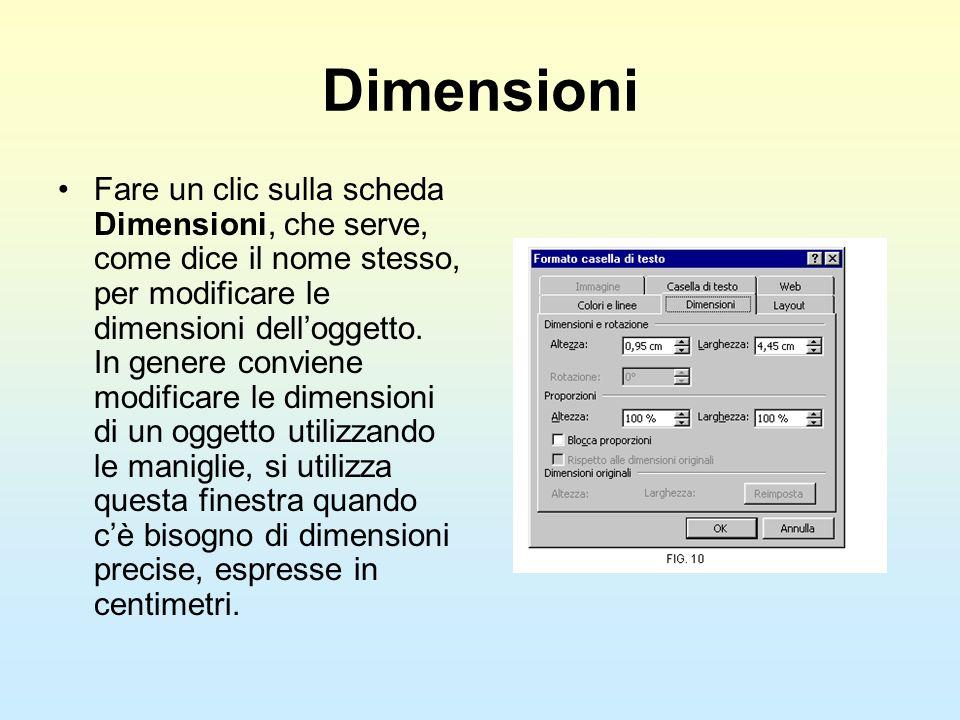 Dimensioni Fare un clic sulla scheda Dimensioni, che serve, come dice il nome stesso, per modificare le dimensioni delloggetto. In genere conviene mod