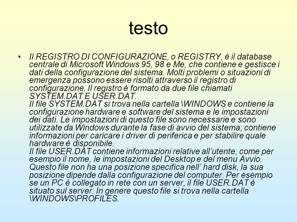 testo Il REGISTRO DI CONFIGURAZIONE, o REGISTRY, è il database centrale di Microsoft Windows 95, 98 e Me, che contiene e gestisce i dati della configu
