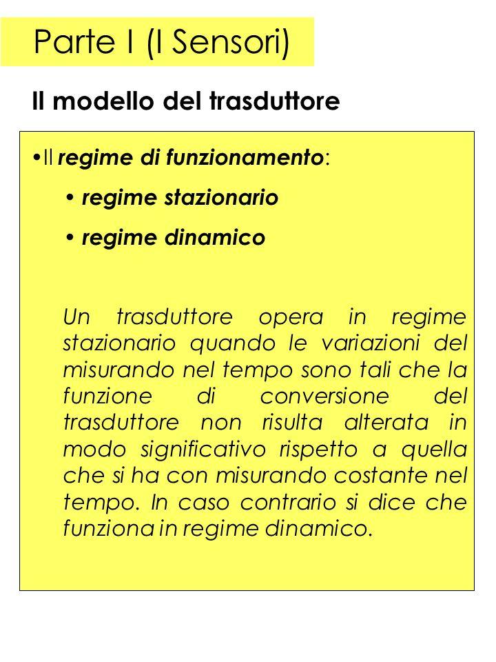 Parte I (I Sensori) Il regime di funzionamento : regime stazionario regime dinamico Un trasduttore opera in regime stazionario quando le variazioni de