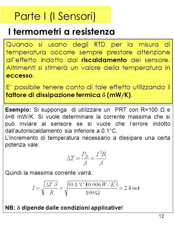 12 Parte I (I Sensori) I termometri a resistenza Quando si usano degli RTD per la misura di temperatura occorre sempre prestare attenzione alleffetto indotto dal riscaldamento del sensore.