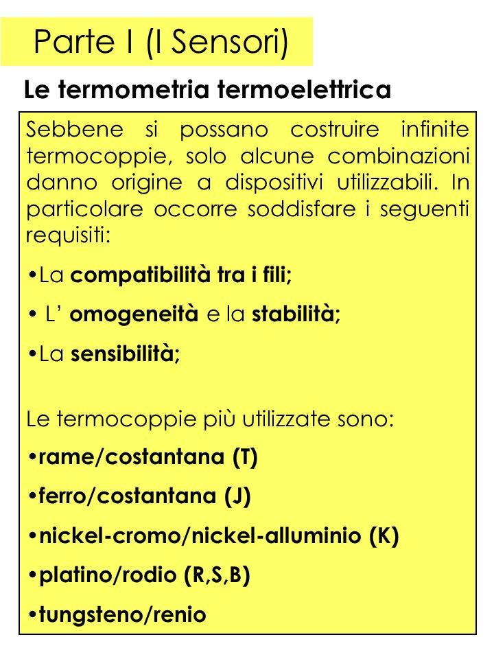 Parte I (I Sensori) Le termometria termoelettrica Sebbene si possano costruire infinite termocoppie, solo alcune combinazioni danno origine a dispositivi utilizzabili.