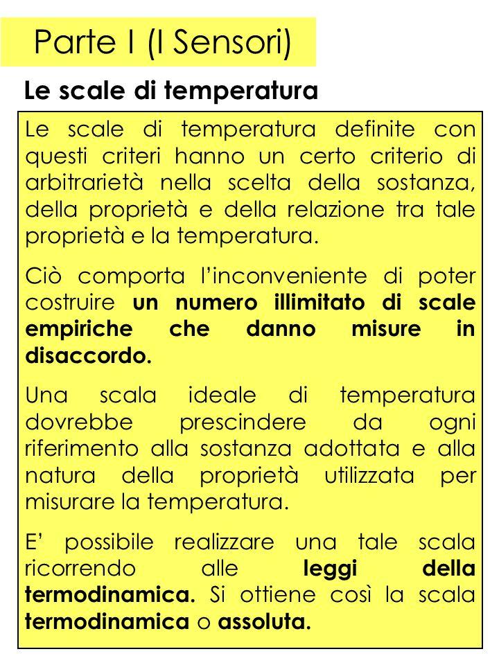 Parte I (I Sensori) Le scale di temperatura Le scale di temperatura definite con questi criteri hanno un certo criterio di arbitrarietà nella scelta della sostanza, della proprietà e della relazione tra tale proprietà e la temperatura.
