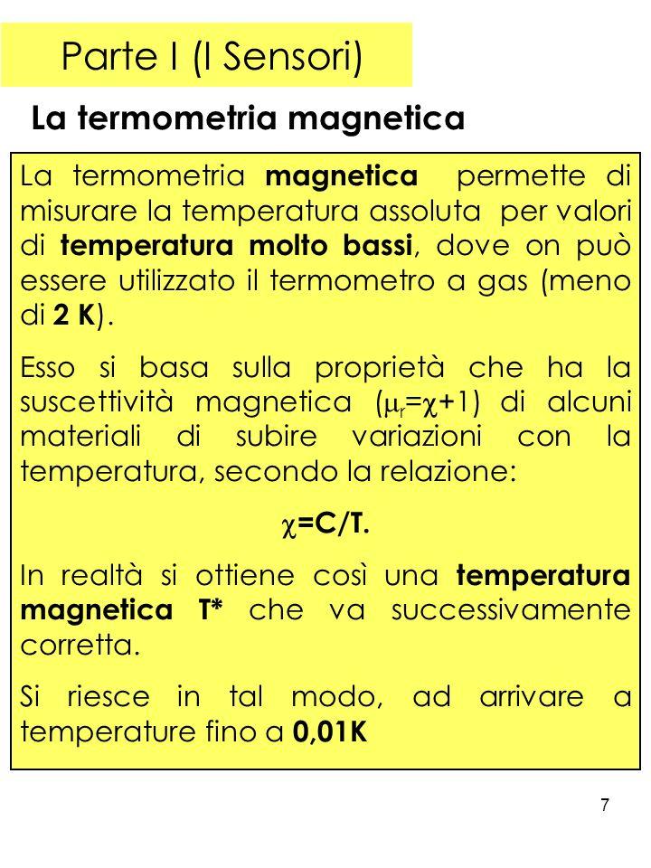 7 Parte I (I Sensori) La termometria magnetica La termometria magnetica permette di misurare la temperatura assoluta per valori di temperatura molto bassi, dove on può essere utilizzato il termometro a gas (meno di 2 K ).