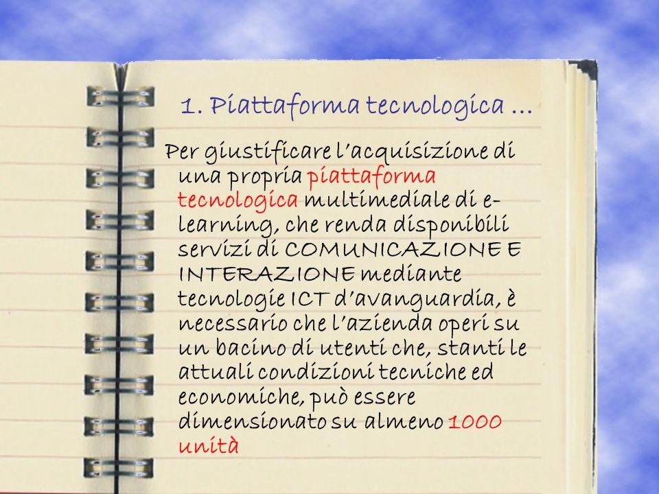 1. Piattaforma tecnologica … Per giustificare lacquisizione di una propria piattaforma tecnologica multimediale di e- learning, che renda disponibili
