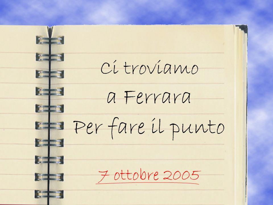 Ci troviamo a Ferrara Per fare il punto 7 ottobre 2005